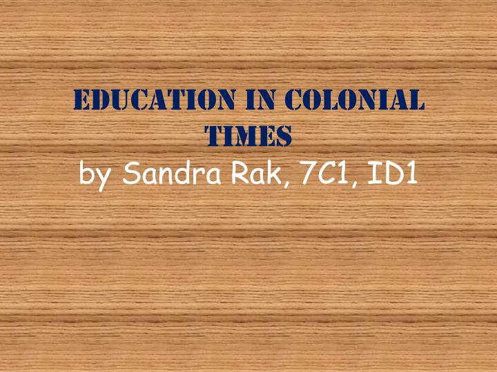 education in colonial times by sandra rak 7c1 id1 n.