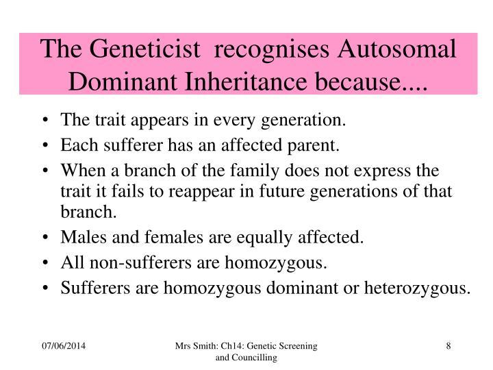 The Geneticist  recognises Autosomal Dominant Inheritance because....