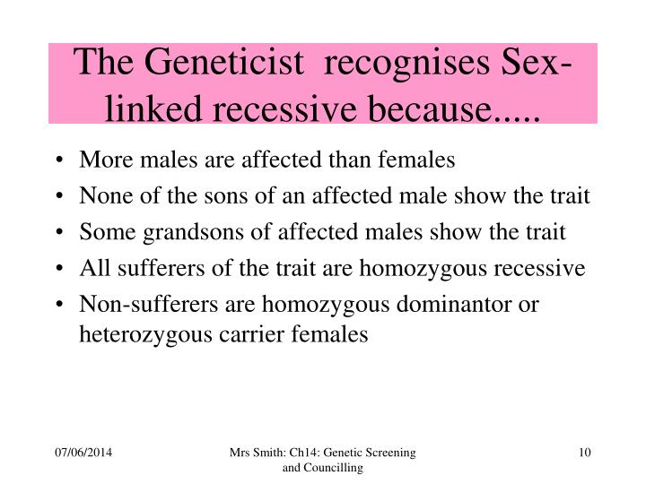 The Geneticist  recognises Sex-linked recessive because.....