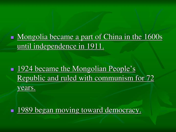 Mongolia became a part of China in the 1600s until independence in 1911.