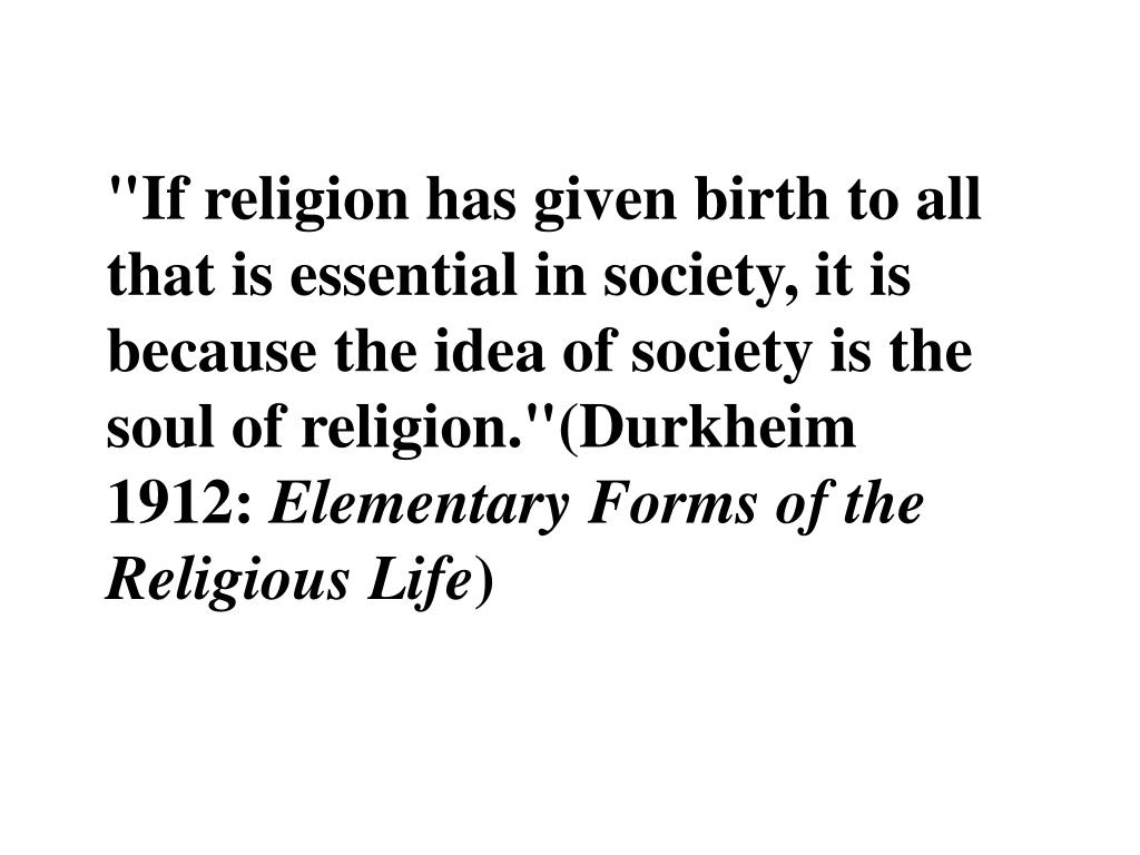 """""""If religion has given birth to all that is essential in society, it is because the idea of society is the soul of religion.""""(Durkheim 1912:"""