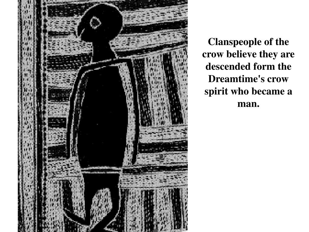Clanspeople of the crow believe they are descended form the Dreamtime's crow spirit who became a man.