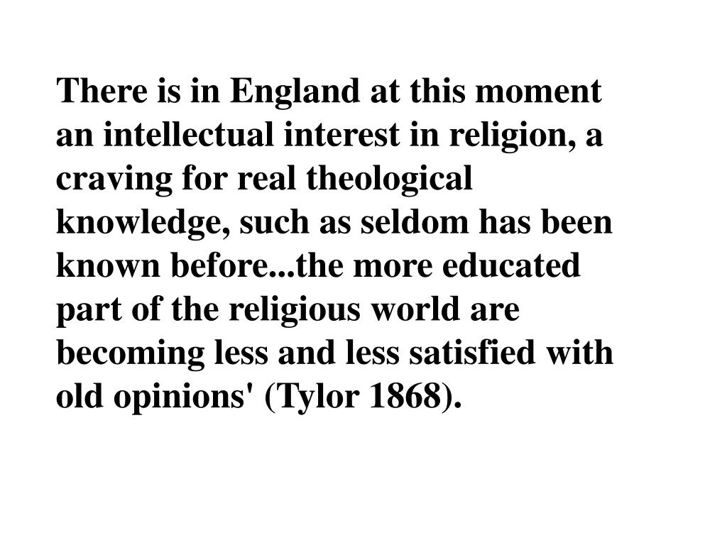 There is in England at this moment an intellectual interest in religion, a craving for real theological knowledge, such as seldom has been known before...the more educated part of the religious world are becoming less and less satisfied with old opinions' (Tylor 1868).
