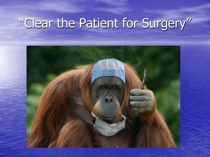 Clear the patient for surgery