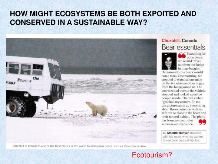 HOW MIGHT ECOSYSTEMS BE BOTH EXPOITED AND CONSERVED IN A SUSTAINABLE WAY?