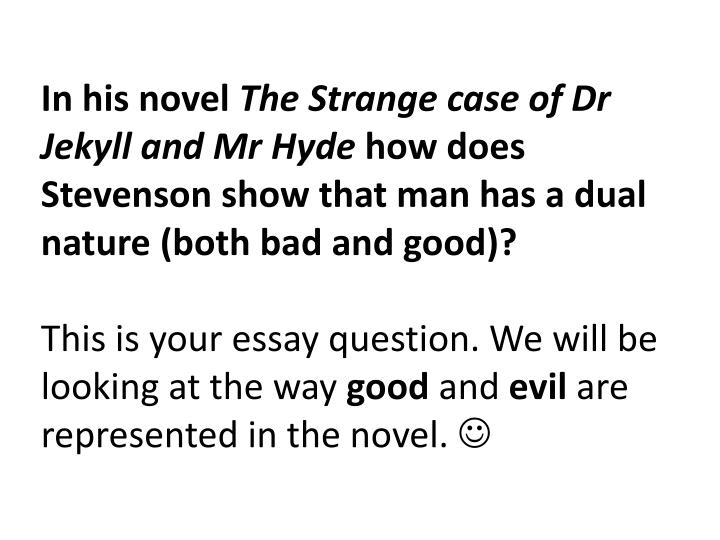 jekyll and hyde what view of human nature does stevenson present in jekyll and hyde essay Strange case of dr jekyll and mr hyde and mr hyde essay dr jekyll and mr hyde people's choices and actions are always guaranteed to affect others and themselves in a positive or negative way mr jekyll, a prominent doctor, is well respected and has a good reputation in society.