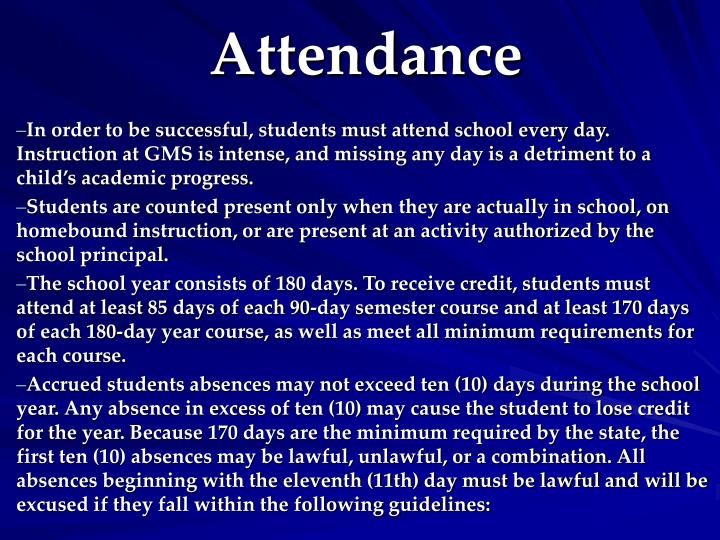 In order to be successful, students must attend school every day.  Instruction at GMS is intense, and missing any day is a detriment to a child's academic progress.