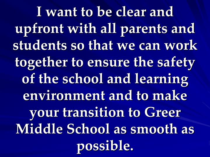 I want to be clear and upfront with all parents and students so that we can work together to ensure the safety of the school and learning environment and to make your transition to Greer Middle School as smooth as possible.