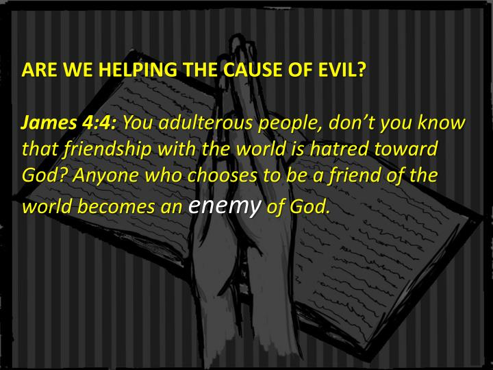 ARE WE HELPING THE CAUSE OF EVIL?