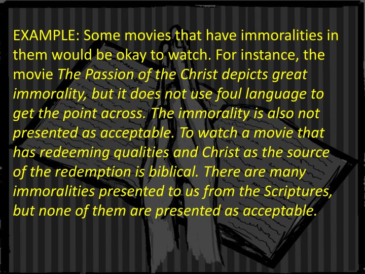 EXAMPLE: Some movies that have immoralities in them would be okay to watch. For instance, the movie