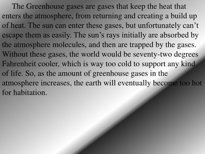 The Greenhouse gases are gases that keep the heat that enters the atmosphere, from returning and creating a build up of heat. The sun can enter these gases, but unfortunately can't escape them as easily. The sun's rays initially are absorbed by the atmosphere molecules, and then are trapped by the gases. Without these gases, the world would be seventy-two degrees Fahrenheit cooler, which is way too cold to support any kind of life. So, as the amount of greenhouse gases in the atmosphere increases, the earth will eventually become too hot for habitation.