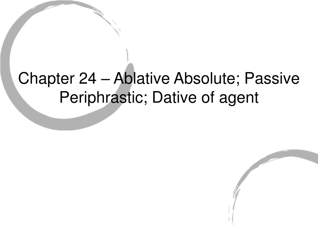 chapter 24 ablative absolute passive periphrastic dative of agent l.