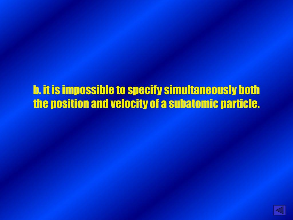 b. it is impossible to specify simultaneously both the position and velocity of a subatomic particle.