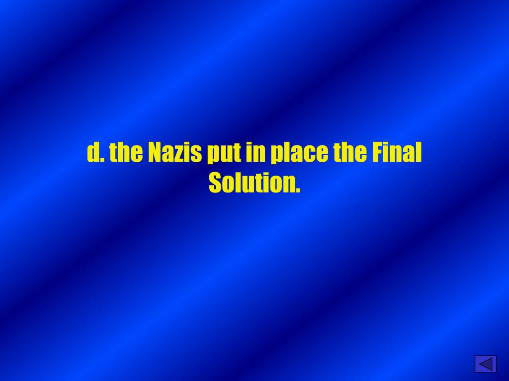 d. the Nazis put in place the Final Solution.