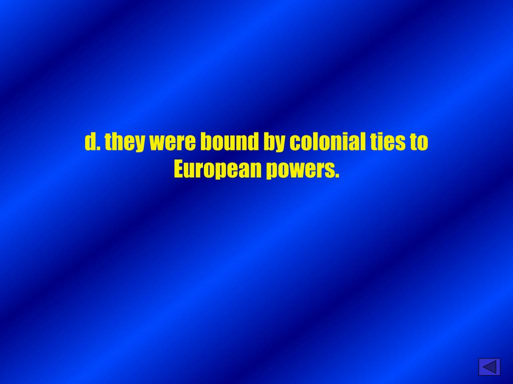 d. they were bound by colonial ties to European powers.
