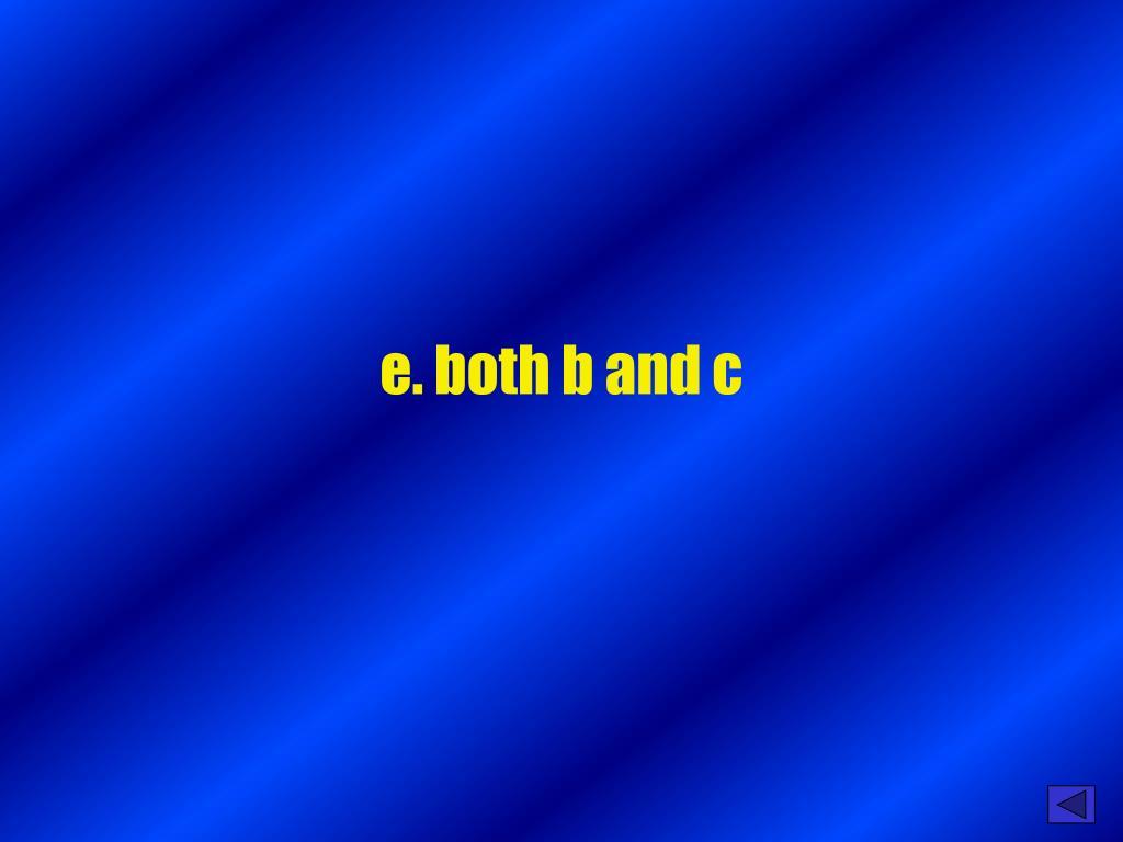 e. both b and c