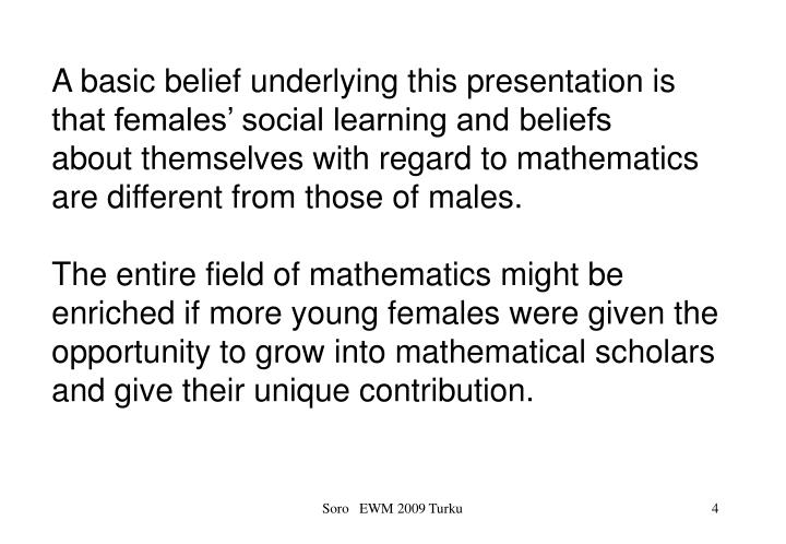 A basic belief underlying this presentation is that females' social learning and beliefs