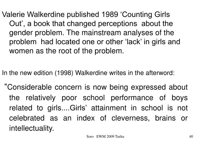 Valerie Walkerdine published 1989 'Counting Girls Out', a book that changed perceptions  about the gender problem. The mainstream analyses of the problem  had located one or other 'lack' in girls and women as the root of the problem.