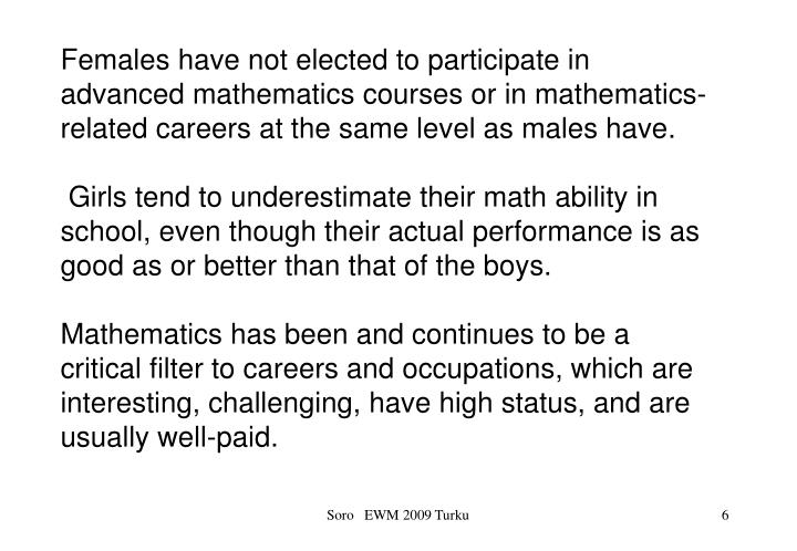 Females have not elected to participate in advanced mathematics courses or in mathematics-related careers at the same level as males have.