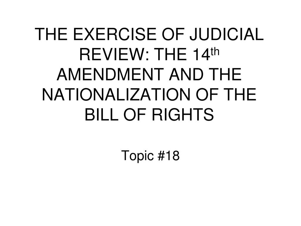 the exercise of judicial review the 14 th amendment and the nationalization of the bill of rights l.