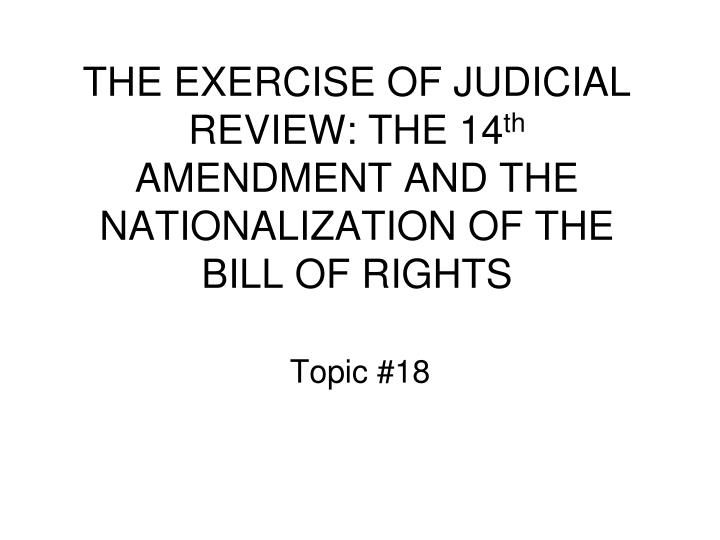 The exercise of judicial review the 14 th amendment and the nationalization of the bill of rights