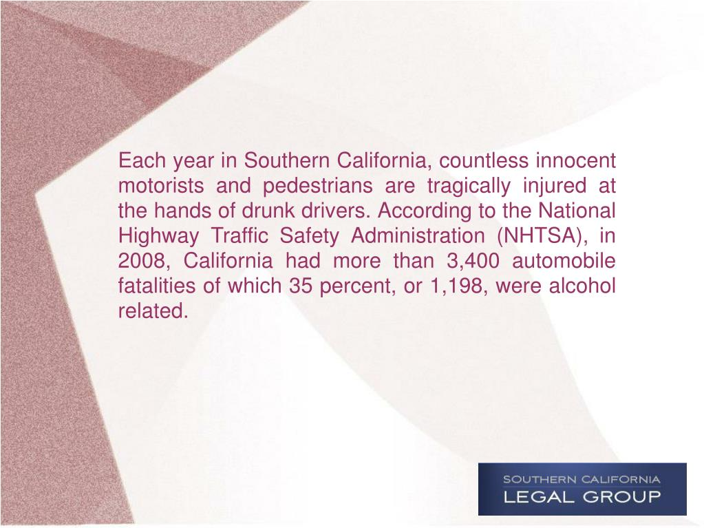 Each year in Southern California, countless innocent motorists and pedestrians are tragically injured at the hands of drunk drivers. According to the National Highway Traffic Safety Administration (NHTSA), in 2008, California had more than 3,400 automobile fatalities of which 35 percent, or 1,198, were alcohol related.