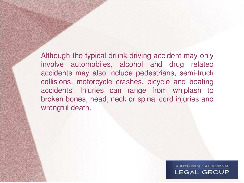Although the typical drunk driving accident may only involve automobiles, alcohol and drug related accidents may also include pedestrians, semi-truck collisions, motorcycle crashes, bicycle and boating accidents. Injuries can range from whiplash to broken bones, head, neck or spinal cord injuries and wrongful death.
