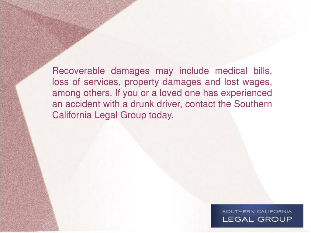 Recoverable damages may include medical bills, loss of services, property damages and lost wages, among others. If you or a loved one has experienced an accident with a drunk driver, contact the Southern California Legal Group today.