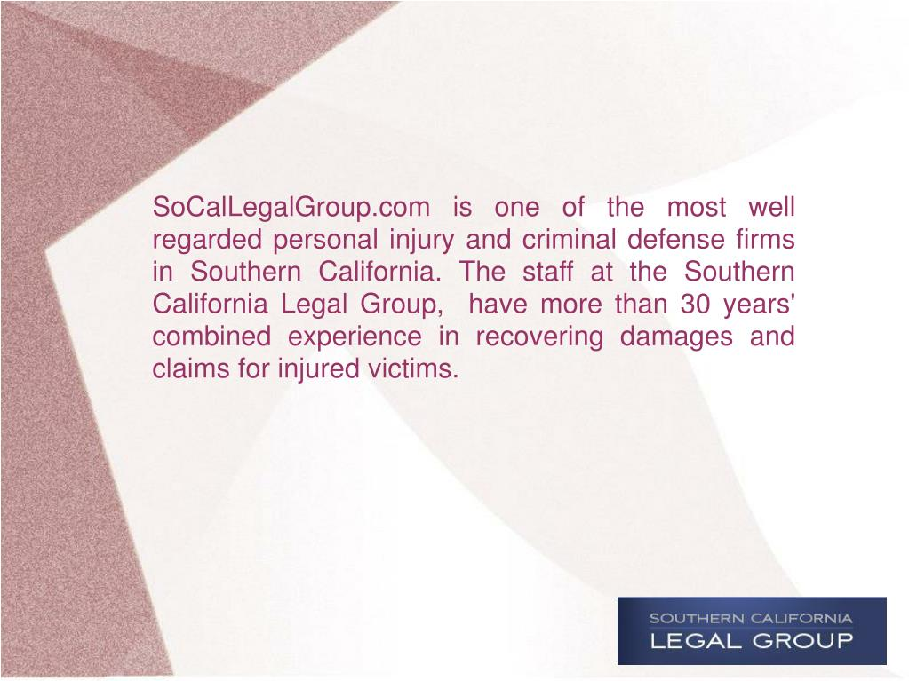 SoCalLegalGroup.com is one of the most well regarded personal injuryand criminal defensefirms in Southern California. The staff at the Southern California Legal Group,  have more than 30 years' combined experience in recovering damages and claims for injured victims.