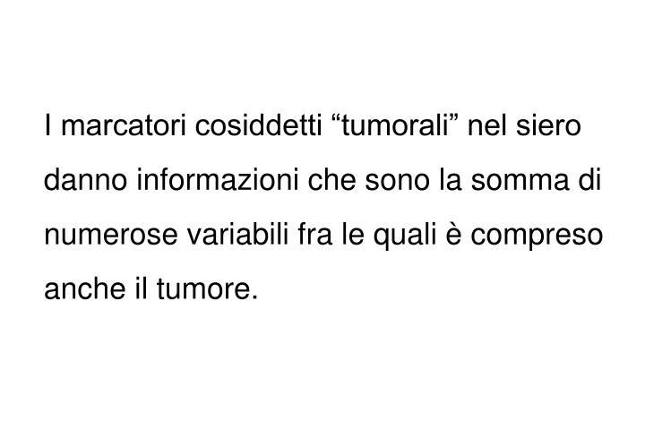 """I marcatori cosiddetti """"tumorali"""" nel siero danno informazioni che sono la somma di numerose variabili fra le quali è compreso anche il tumore."""