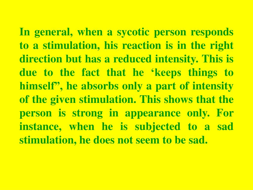 "In general, when a sycotic person responds to a stimulation, his reaction is in the right direction but has a reduced intensity. This is due to the fact that he 'keeps things to himself"", he absorbs only a part of intensity of the given stimulation. This shows that the person is strong in appearance only. For instance, when he is subjected to a sad stimulation, he does not seem to be sad."