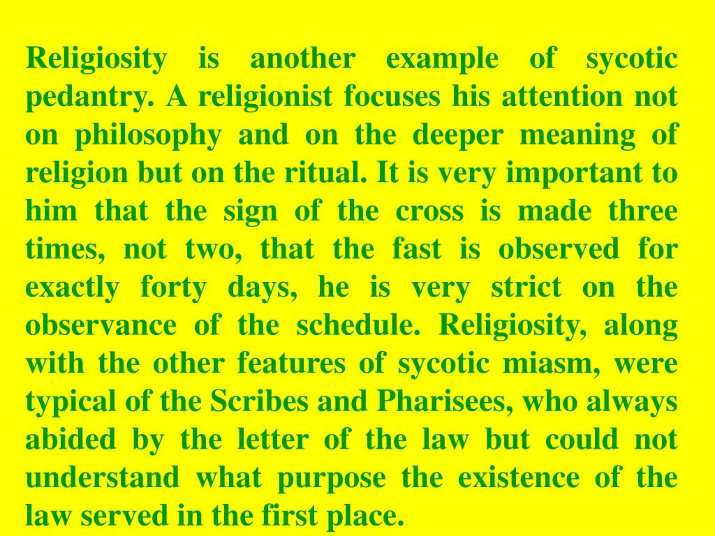 Religiosity is another example of sycotic pedantry. A religionist focuses his attention not on philosophy and on the deeper meaning of religion but on the ritual. It is very important to him that the sign of the cross is made three times, not two, that the fast is observed for exactly forty days, he is very strict on the observance of the schedule. Religiosity, along with the other features of sycotic miasm, were typical of the Scribes and Pharisees, who always abided by the letter of the law but could not understand what purpose the existence of the law served in the first place.
