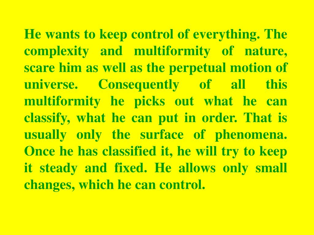 He wants to keep control of everything. The complexity and multiformity of nature, scare him as well as the perpetual motion of universe. Consequently of all this multiformity he picks out what he can classify, what he can put in order. That is usually only the surface of phenomena. Once he has classified it, he will try to keep it steady and fixed. He allows only small changes, which he can control.
