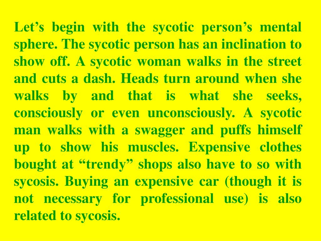 "Let's begin with the sycotic person's mental sphere. The sycotic person has an inclination to show off. A sycotic woman walks in the street and cuts a dash. Heads turn around when she walks by and that is what she seeks, consciously or even unconsciously. A sycotic man walks with a swagger and puffs himself up to show his muscles. Expensive clothes bought at ""trendy"" shops also have to so with sycosis. Buying an expensive car (though it is not necessary for professional use) is also related to sycosis."