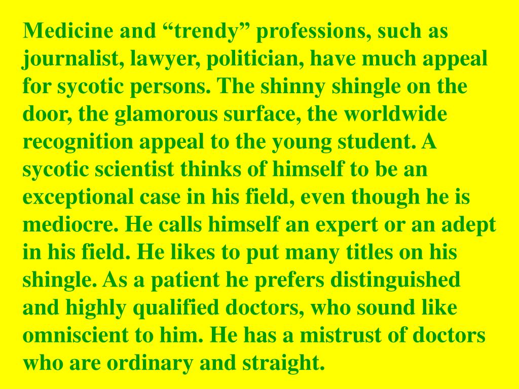 "Medicine and ""trendy"" professions, such as journalist, lawyer, politician, have much appeal for sycotic persons. The shinny shingle on the door, the glamorous surface, the worldwide recognition appeal to the young student. A sycotic scientist thinks of himself to be an exceptional case in his field, even though he is mediocre. He calls himself an expert or an adept in his field. He likes to put many titles on his shingle. As a patient he prefers distinguished and highly qualified doctors, who sound like omniscient to him. He has a mistrust of doctors who are ordinary and straight."