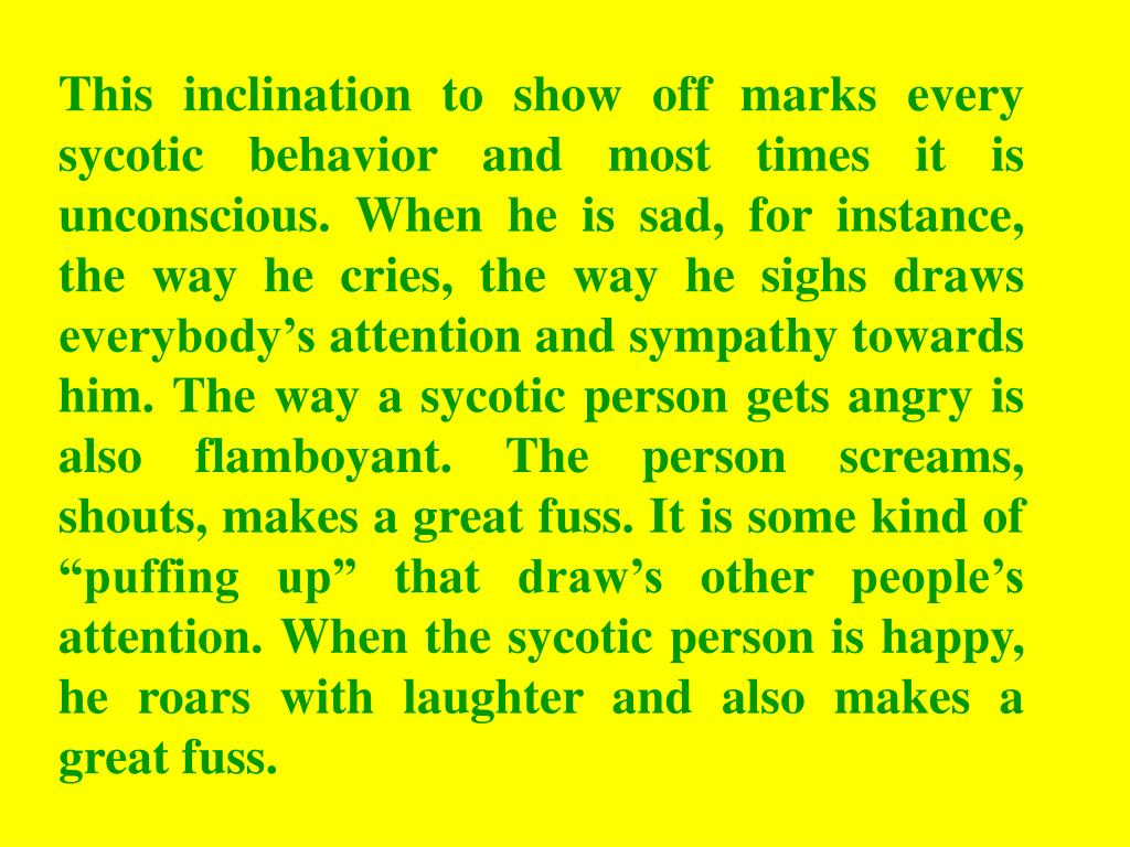 "This inclination to show off marks every sycotic behavior and most times it is unconscious. When he is sad, for instance, the way he cries, the way he sighs draws everybody's attention and sympathy towards him. The way a sycotic person gets angry is also flamboyant. The person screams, shouts, makes a great fuss. It is some kind of ""puffing up"" that draw's other people's attention. When the sycotic person is happy, he roars with laughter and also makes a great fuss."