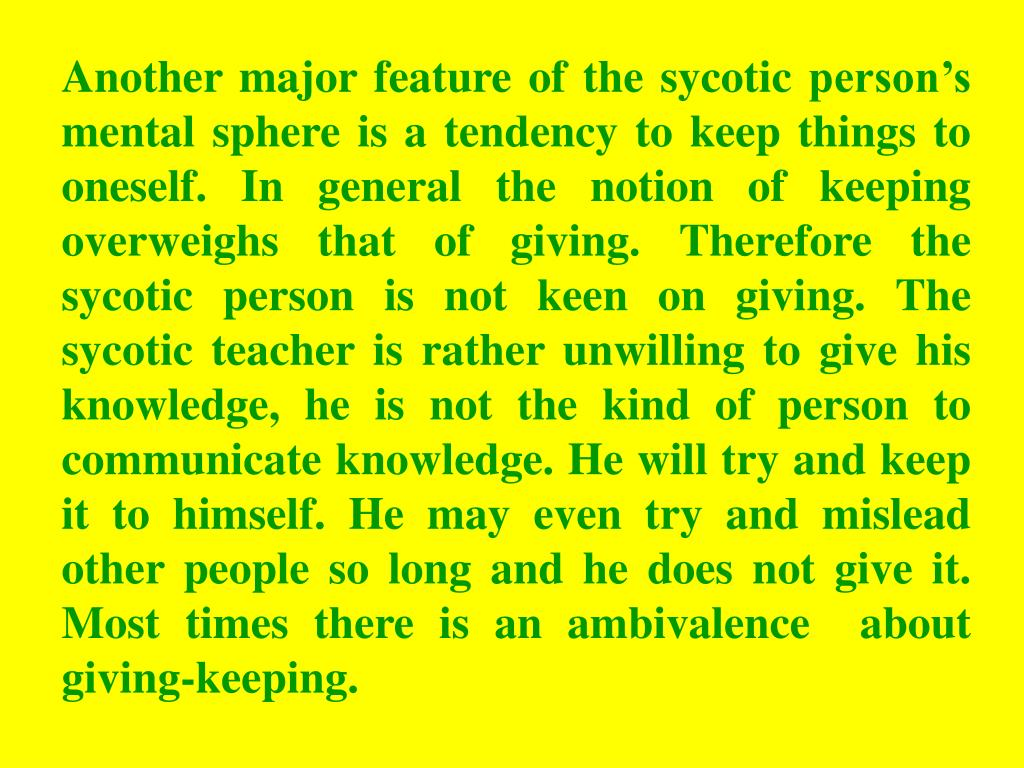 Another major feature of the sycotic person's mental sphere is a tendency to keep things to oneself. In general the notion of keeping overweighs that of giving. Therefore the sycotic person is not keen on giving. The sycotic teacher is rather unwilling to give his knowledge, he is not the kind of person to communicate knowledge. He will try and keep it to himself. He may even try and mislead other people so long and he does not give it. Most times there is an