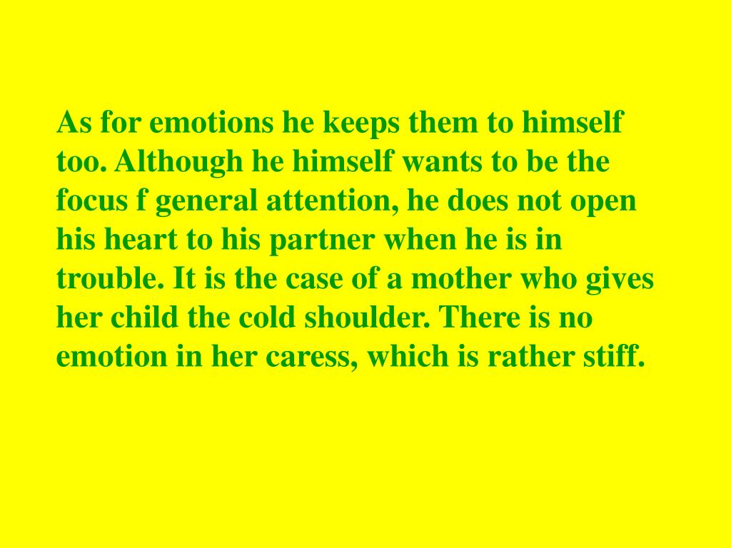 As for emotions he keeps them to himself too. Although he himself wants to be the focus f general attention, he does not open his heart to his partner when he is in trouble. It is the case of a mother who gives her child the cold shoulder. There is no emotion in her caress, which is rather stiff.