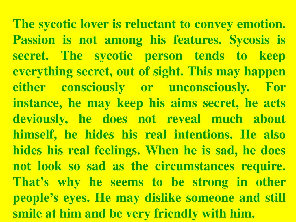 The sycotic lover is reluctant to convey emotion. Passion is not among his features. Sycosis is secret. The sycotic person tends to keep everything secret, out of sight. This may happen either consciously or unconsciously. For instance, he may keep his aims secret, he acts deviously, he does not reveal much about himself, he hides his real intentions. He also hides his real feelings. When he is sad, he does not look so sad as the circumstances require. That's why he seems to be strong in other people's eyes. He may dislike someone and still smile at him and be very friendly with him.