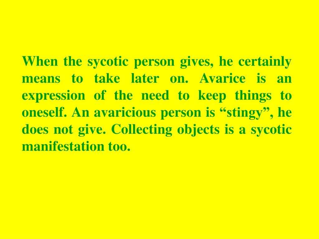 "When the sycotic person gives, he certainly means to take later on. Avarice is an expression of the need to keep things to oneself. An avaricious person is ""stingy"", he does not give. Collecting objects is a sycotic manifestation too."
