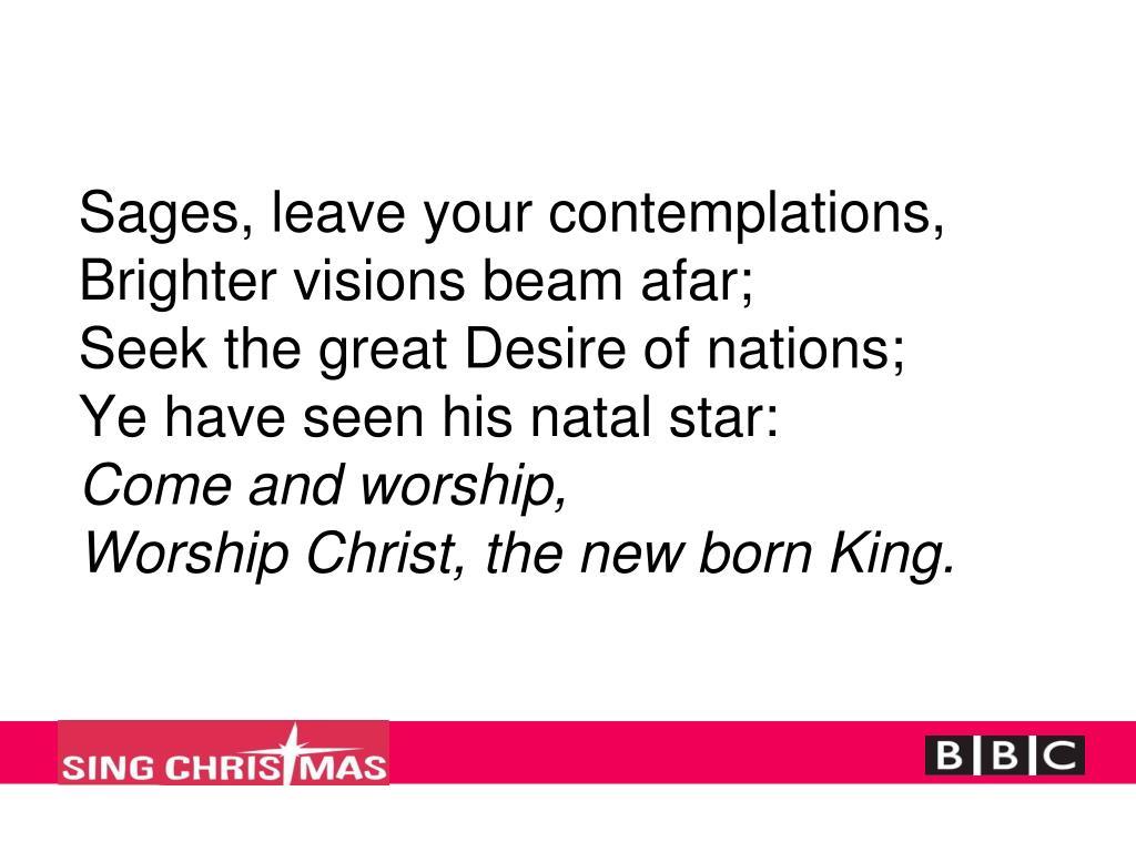 Sages, leave your contemplations,