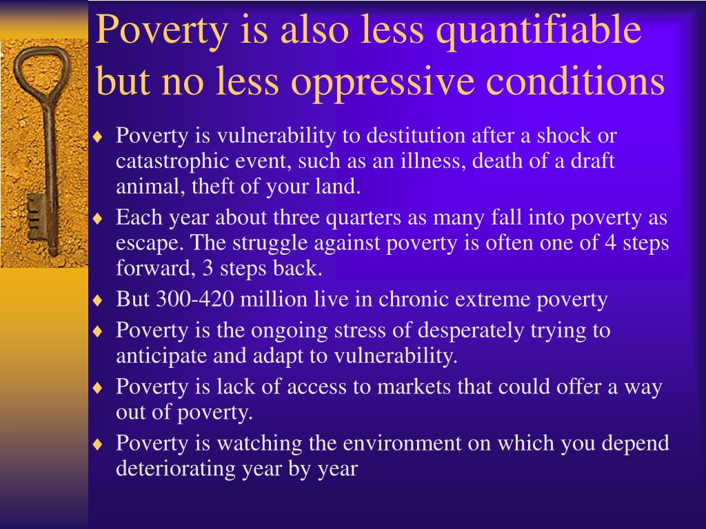 Poverty is also less quantifiable but no less oppressive conditions
