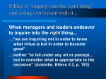 ethics is inquiry into the right thing and acting conversant with it