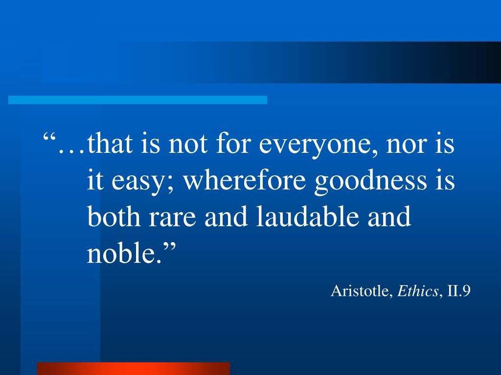 """…that is not for everyone, nor is it easy; wherefore goodness is both rare and laudable and noble."""