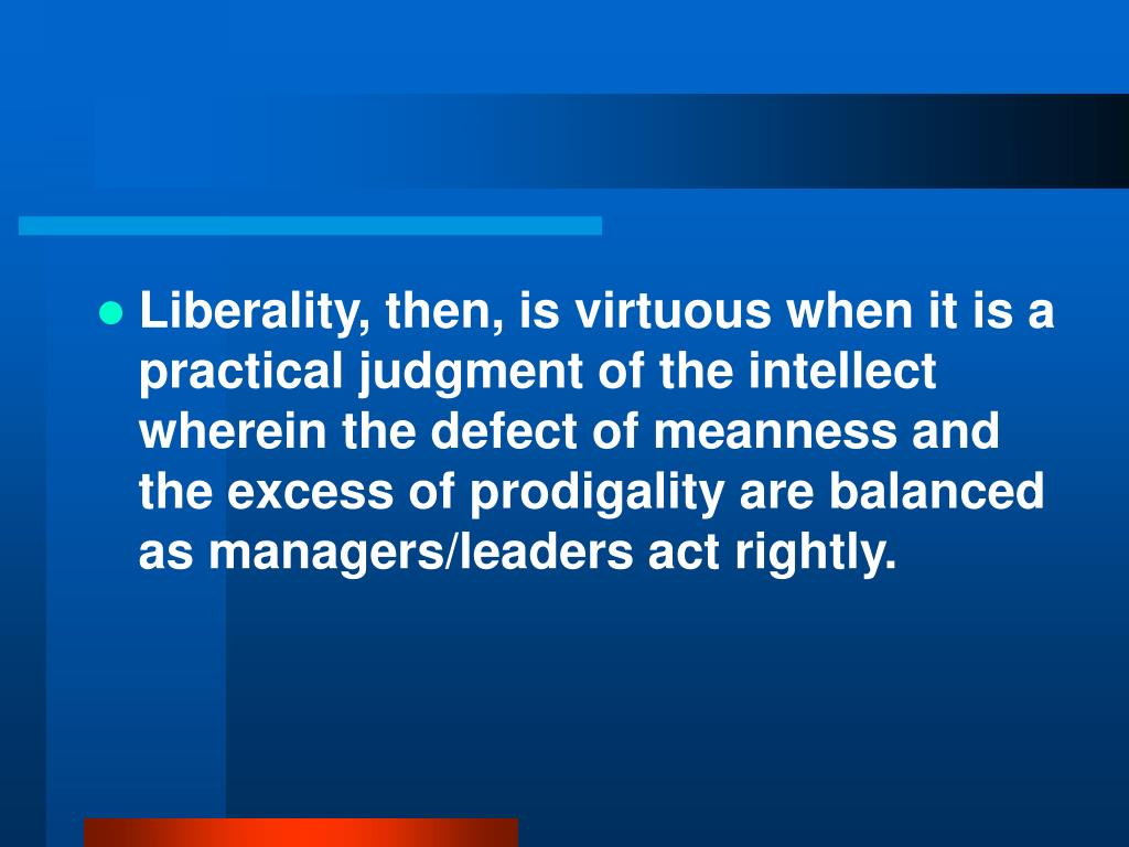 Liberality, then, is virtuous when it is a practical judgment of the intellect wherein the defect of meanness and the excess of prodigality are balanced as managers/leaders act rightly.