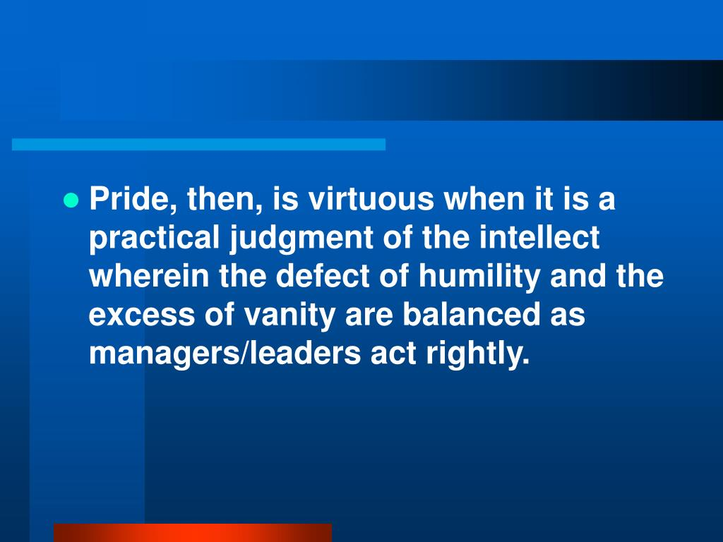Pride, then, is virtuous when it is a practical judgment of the intellect wherein the defect of humility and the excess of vanity are balanced as managers/leaders act rightly.