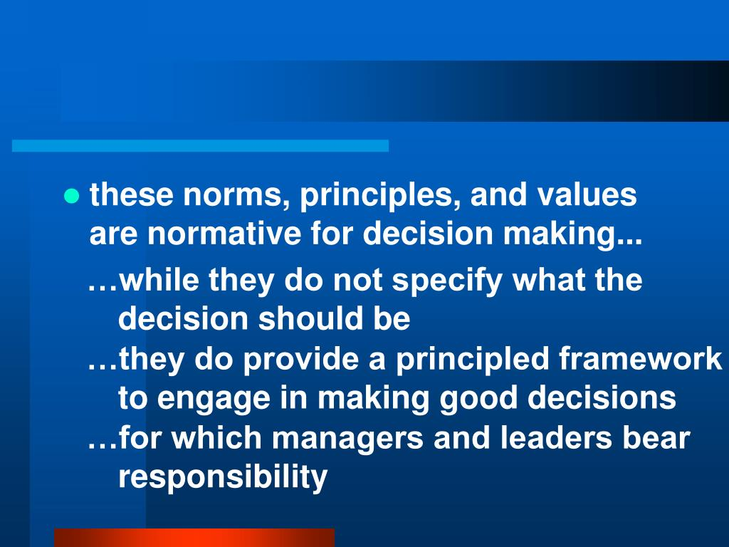 these norms, principles, and values are normative for decision making...