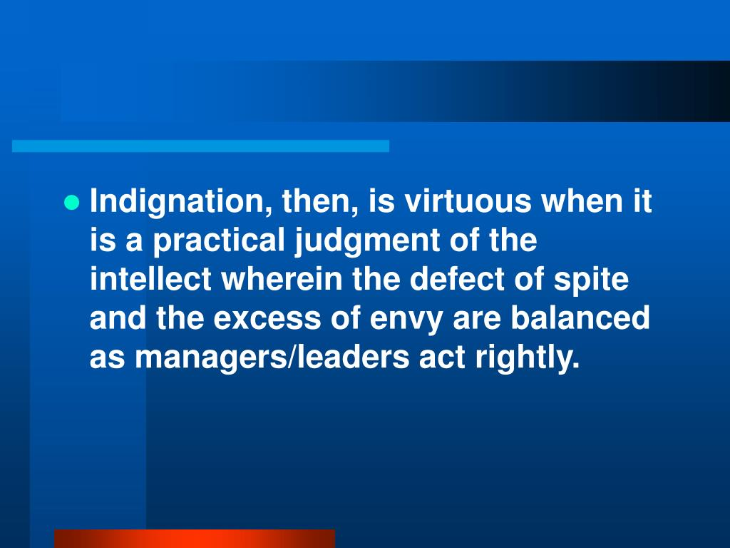 Indignation, then, is virtuous when it is a practical judgment of the intellect wherein the defect of spite and the excess of envy are balanced as managers/leaders act rightly.