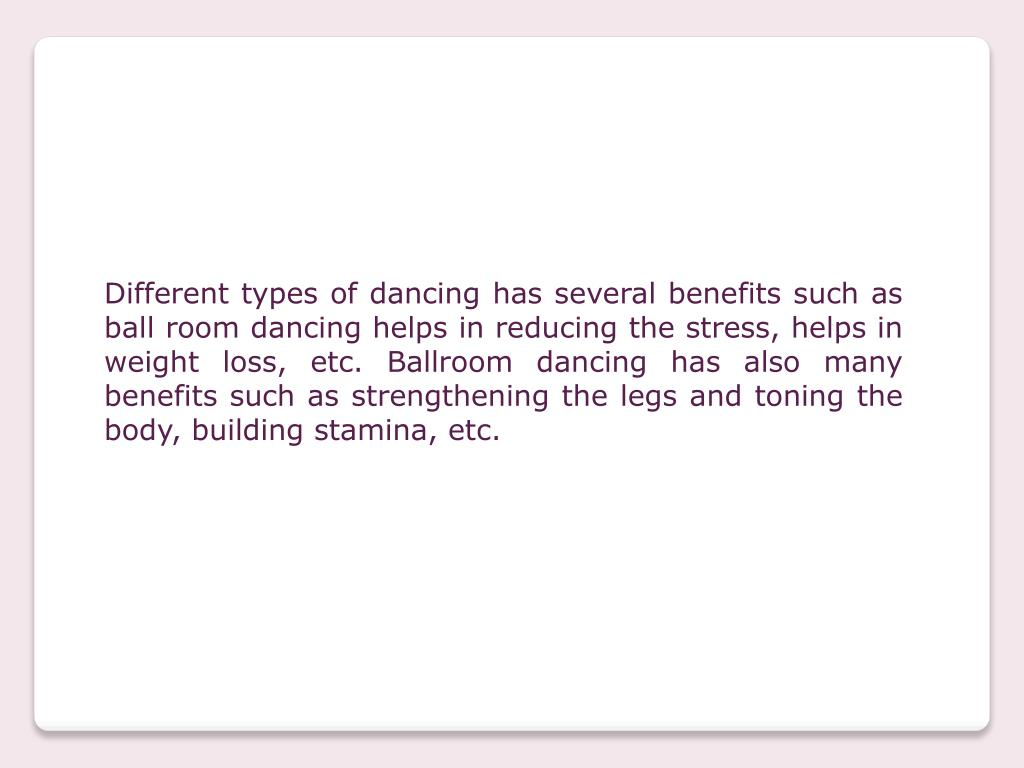 Different types of dancing has several benefits such as ball room dancing helps in reducing the stress, helps in weight loss, etc. Ballroom dancing has also many benefits such as strengthening the legs and toning the body, building stamina, etc.