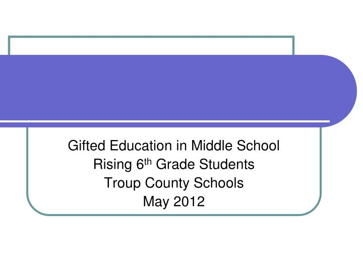 gifted education in middle school rising 6 th grade students troup county schools may 2012 n.